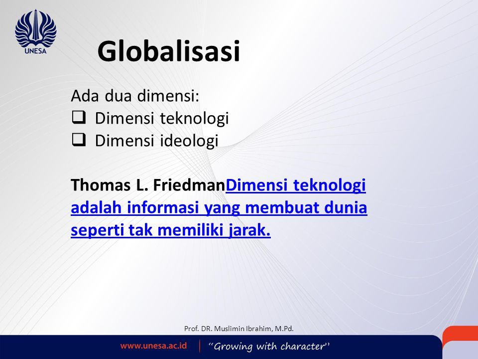 Globalisasi Ada dua dimensi:  Dimensi teknologi  Dimensi ideologi Thomas L. FriedmanDimensi teknologi adalah informasi yang membuat dunia seperti ta
