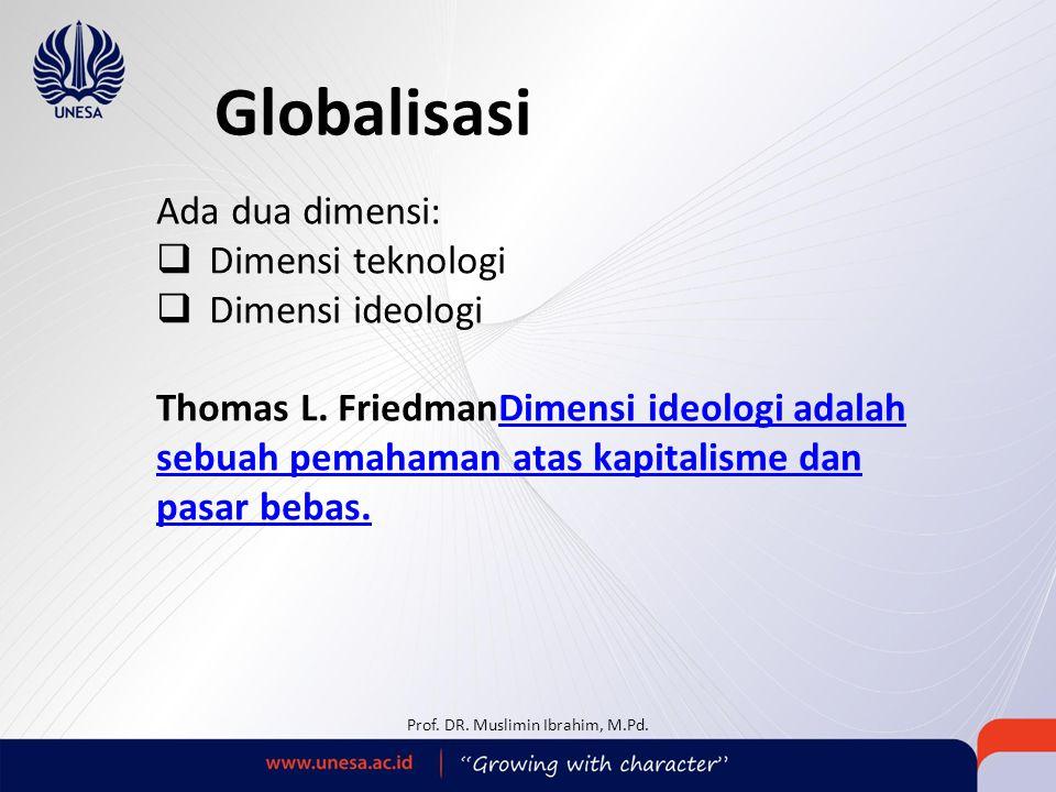 Globalisasi Ada dua dimensi:  Dimensi teknologi  Dimensi ideologi Thomas L. FriedmanDimensi ideologi adalah sebuah pemahaman atas kapitalisme dan pa