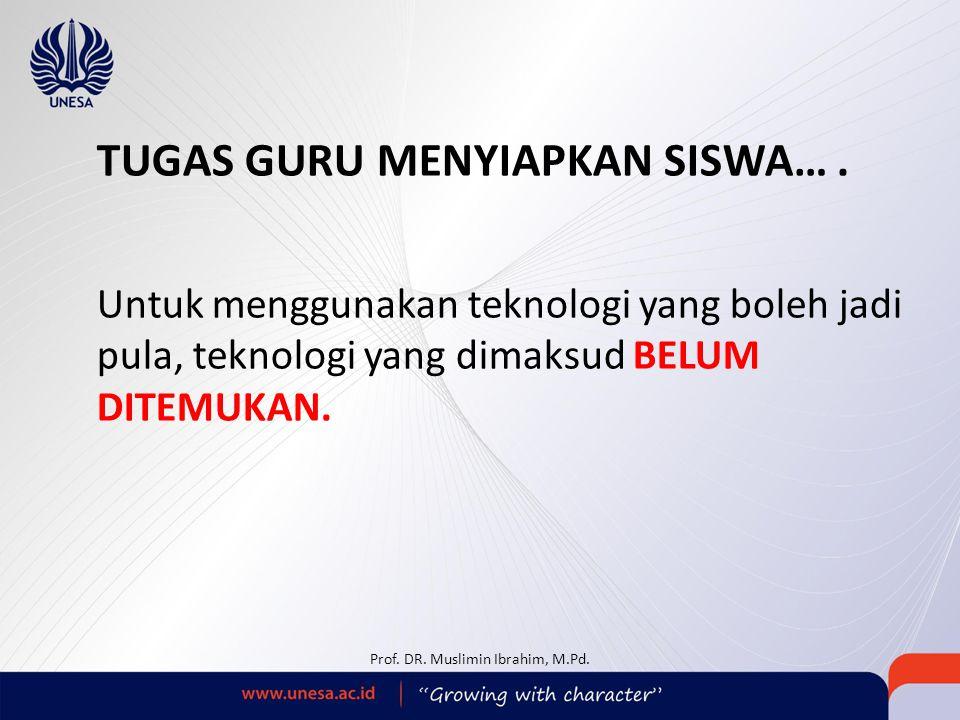 TUGAS GURU MENYIAPKAN SISWA…. Untuk menggunakan teknologi yang boleh jadi pula, teknologi yang dimaksud BELUM DITEMUKAN. Prof. DR. Muslimin Ibrahim, M