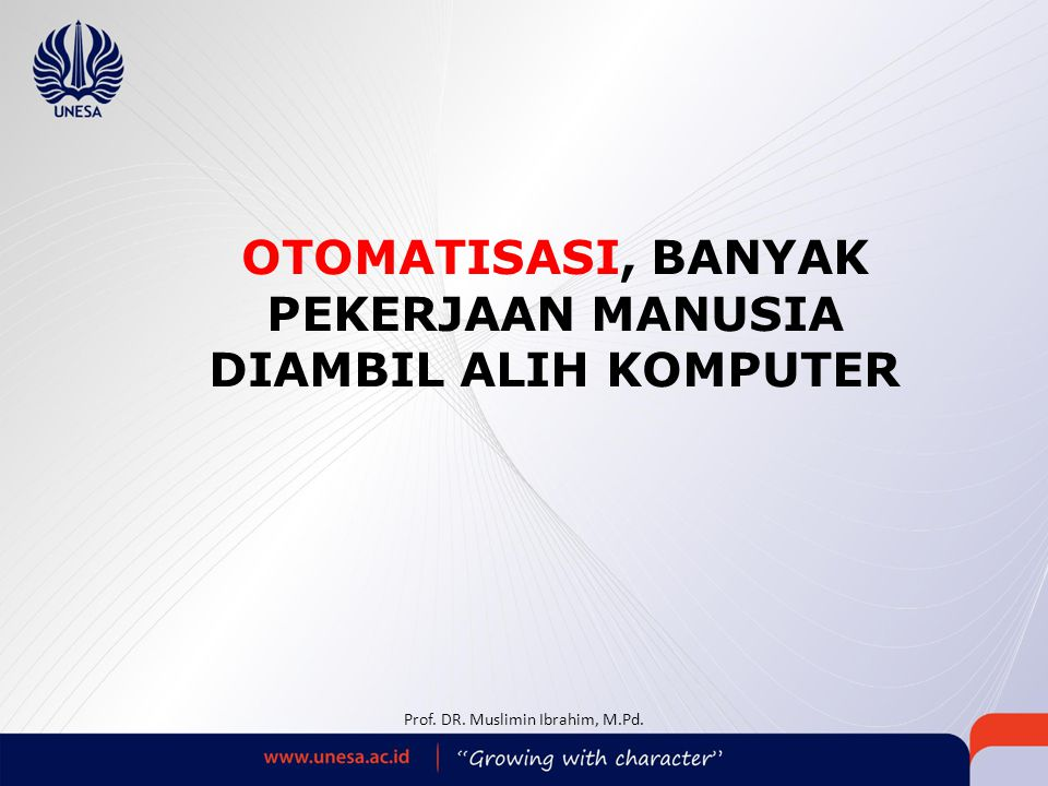 OTOMATISASI, BANYAK PEKERJAAN MANUSIA DIAMBIL ALIH KOMPUTER Prof. DR. Muslimin Ibrahim, M.Pd.