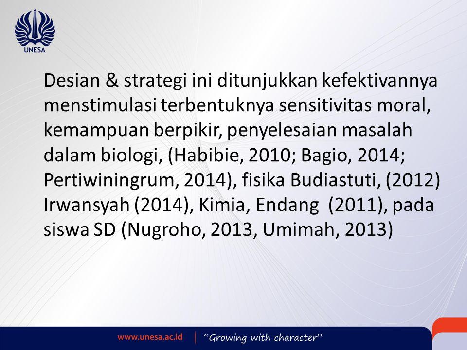 Desian & strategi ini ditunjukkan kefektivannya menstimulasi terbentuknya sensitivitas moral, kemampuan berpikir, penyelesaian masalah dalam biologi, (Habibie, 2010; Bagio, 2014; Pertiwiningrum, 2014), fisika Budiastuti, (2012) Irwansyah (2014), Kimia, Endang (2011), pada siswa SD (Nugroho, 2013, Umimah, 2013)