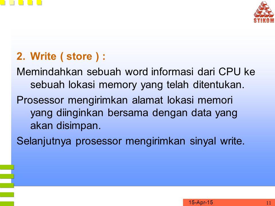 15-Apr-15 11 2.Write ( store ) : Memindahkan sebuah word informasi dari CPU ke sebuah lokasi memory yang telah ditentukan. Prosessor mengirimkan alama