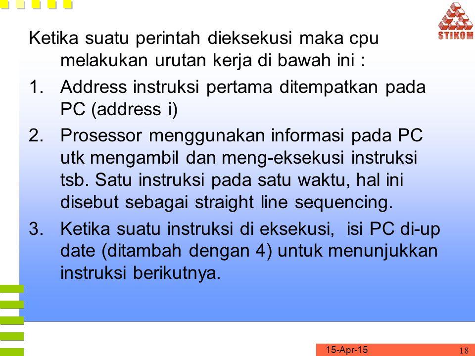 15-Apr-15 18 Ketika suatu perintah dieksekusi maka cpu melakukan urutan kerja di bawah ini : 1.Address instruksi pertama ditempatkan pada PC (address i) 2.Prosessor menggunakan informasi pada PC utk mengambil dan meng-eksekusi instruksi tsb.