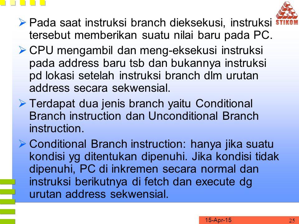 15-Apr-15 25  Pada saat instruksi branch dieksekusi, instruksi tersebut memberikan suatu nilai baru pada PC.  CPU mengambil dan meng-eksekusi instru