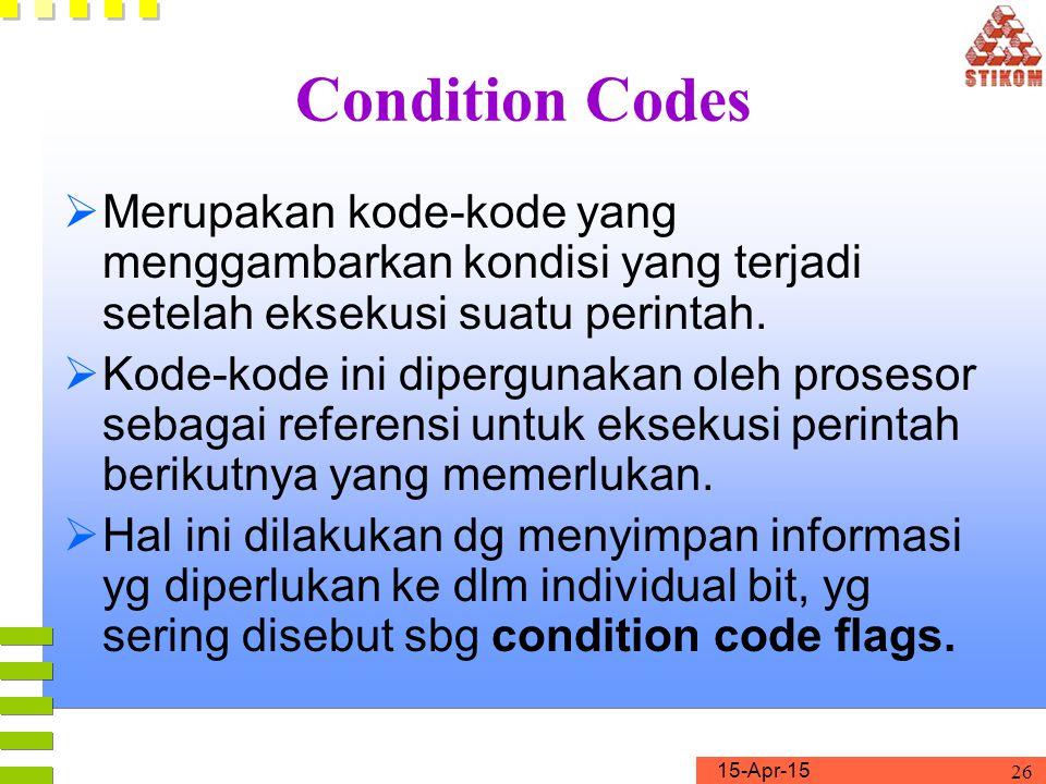 15-Apr-15 26 Condition Codes  Merupakan kode-kode yang menggambarkan kondisi yang terjadi setelah eksekusi suatu perintah.  Kode-kode ini dipergunak
