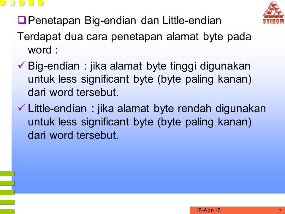 15-Apr-15 7  Penetapan Big-endian dan Little-endian Terdapat dua cara penetapan alamat byte pada word : Big-endian : jika alamat byte tinggi digunakan untuk less significant byte (byte paling kanan) dari word tersebut.