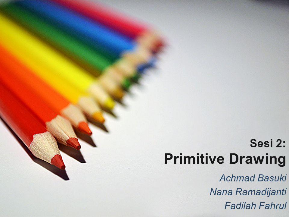 Sesi 2: Primitive Drawing Achmad Basuki Nana Ramadijanti Fadilah Fahrul