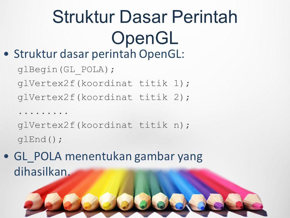 Struktur Dasar Perintah OpenGL Struktur dasar perintah OpenGL: glBegin(GL_POLA); glVertex2f(koordinat titik 1); glVertex2f(koordinat titik 2);.........