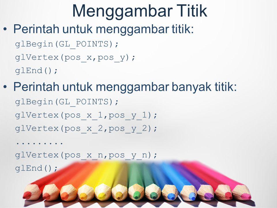 Menggambar Titik Perintah untuk menggambar titik: glBegin(GL_POINTS); glVertex(pos_x,pos_y); glEnd(); Perintah untuk menggambar banyak titik: glBegin(GL_POINTS); glVertex(pos_x_1,pos_y_1); glVertex(pos_x_2,pos_y_2);.........