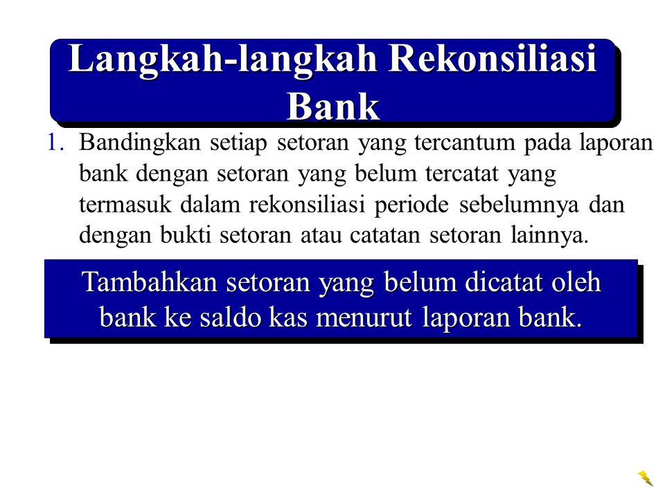 Langkah-langkah Rekonsiliasi Bank 1.Bandingkan setiap setoran yang tercantum pada laporan bank dengan setoran yang belum tercatat yang termasuk dalam rekonsiliasi periode sebelumnya dan dengan bukti setoran atau catatan setoran lainnya.