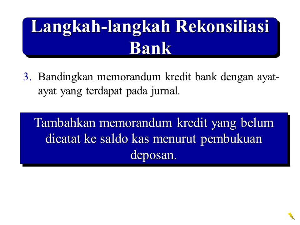 Langkah-langkah Rekonsiliasi Bank 3.Bandingkan memorandum kredit bank dengan ayat- ayat yang terdapat pada jurnal. Tambahkan memorandum kredit yang be