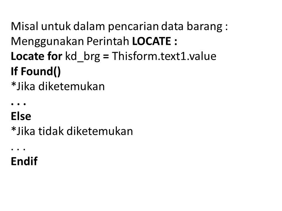 Misal untuk dalam pencarian data barang : Menggunakan Perintah LOCATE : Locate for kd_brg = Thisform.text1.value If Found() *Jika diketemukan... Else