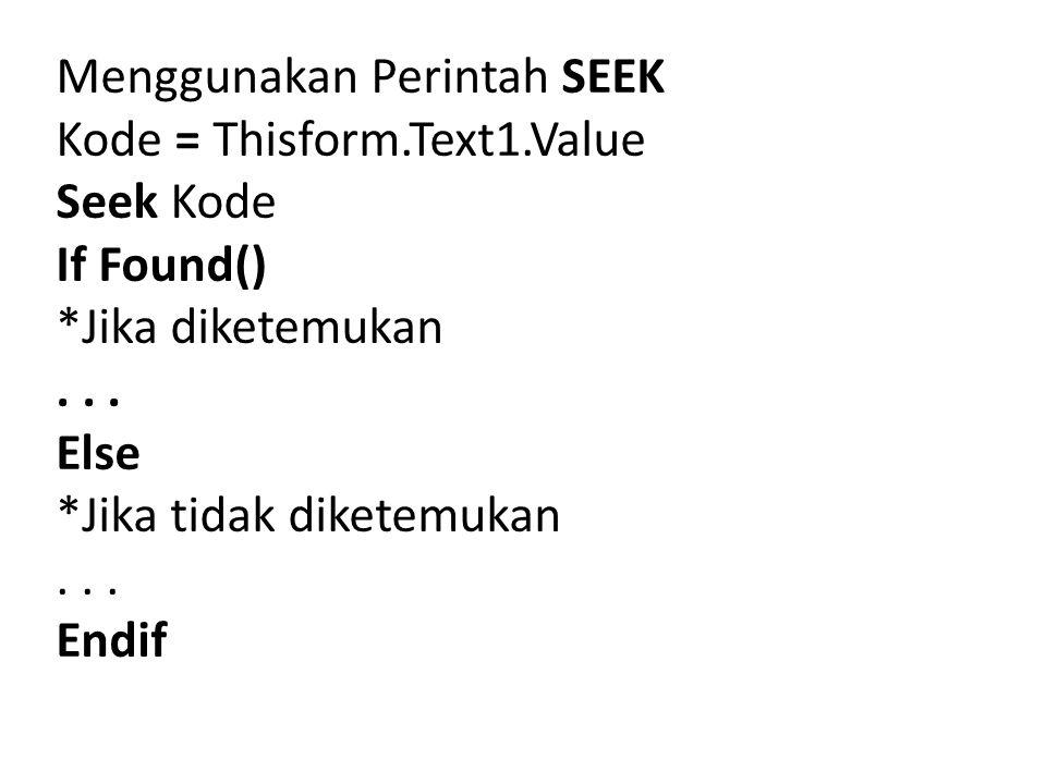 Menggunakan Perintah SEEK Kode = Thisform.Text1.Value Seek Kode If Found() *Jika diketemukan... Else *Jika tidak diketemukan... Endif