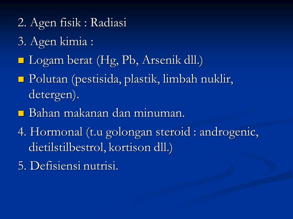 2. Agen fisik : Radiasi 3. Agen kimia : Logam berat (Hg, Pb, Arsenik dll.) Logam berat (Hg, Pb, Arsenik dll.) Polutan (pestisida, plastik, limbah nukl