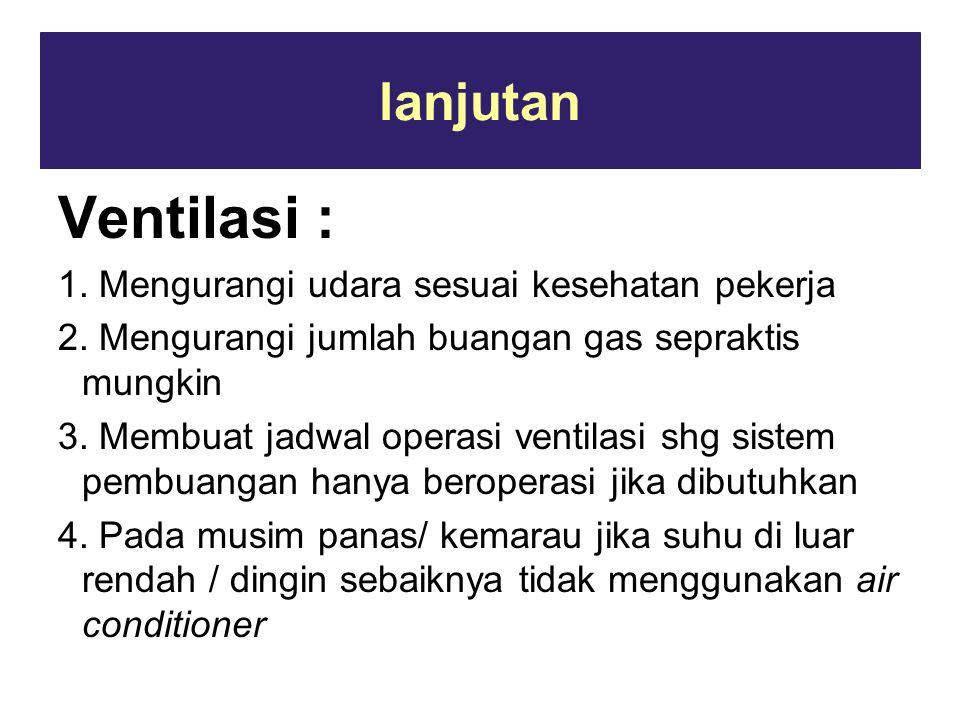 lanjutan Ventilasi : 1. Mengurangi udara sesuai kesehatan pekerja 2. Mengurangi jumlah buangan gas sepraktis mungkin 3. Membuat jadwal operasi ventila