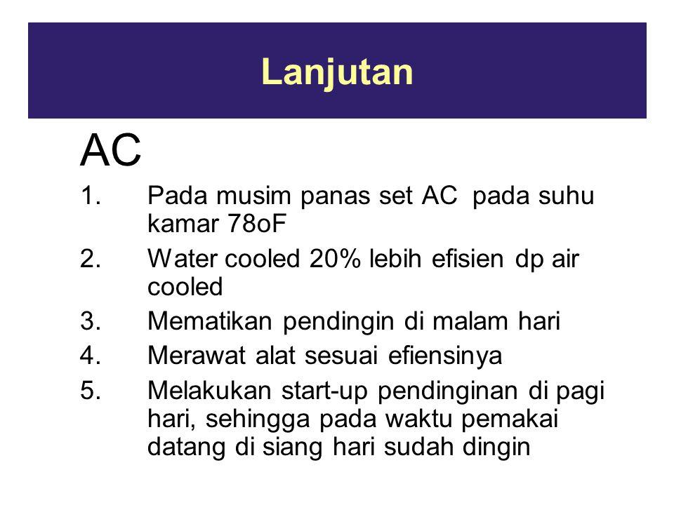 Lanjutan AC 1.Pada musim panas set AC pada suhu kamar 78oF 2.Water cooled 20% lebih efisien dp air cooled 3.Mematikan pendingin di malam hari 4.Merawat alat sesuai efiensinya 5.Melakukan start-up pendinginan di pagi hari, sehingga pada waktu pemakai datang di siang hari sudah dingin