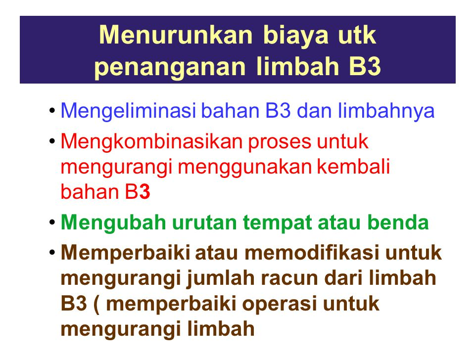Menurunkan biaya utk penanganan limbah B3 Mengeliminasi bahan B3 dan limbahnya Mengkombinasikan proses untuk mengurangi menggunakan kembali bahan B3 Mengubah urutan tempat atau benda Memperbaiki atau memodifikasi untuk mengurangi jumlah racun dari limbah B3 ( memperbaiki operasi untuk mengurangi limbah