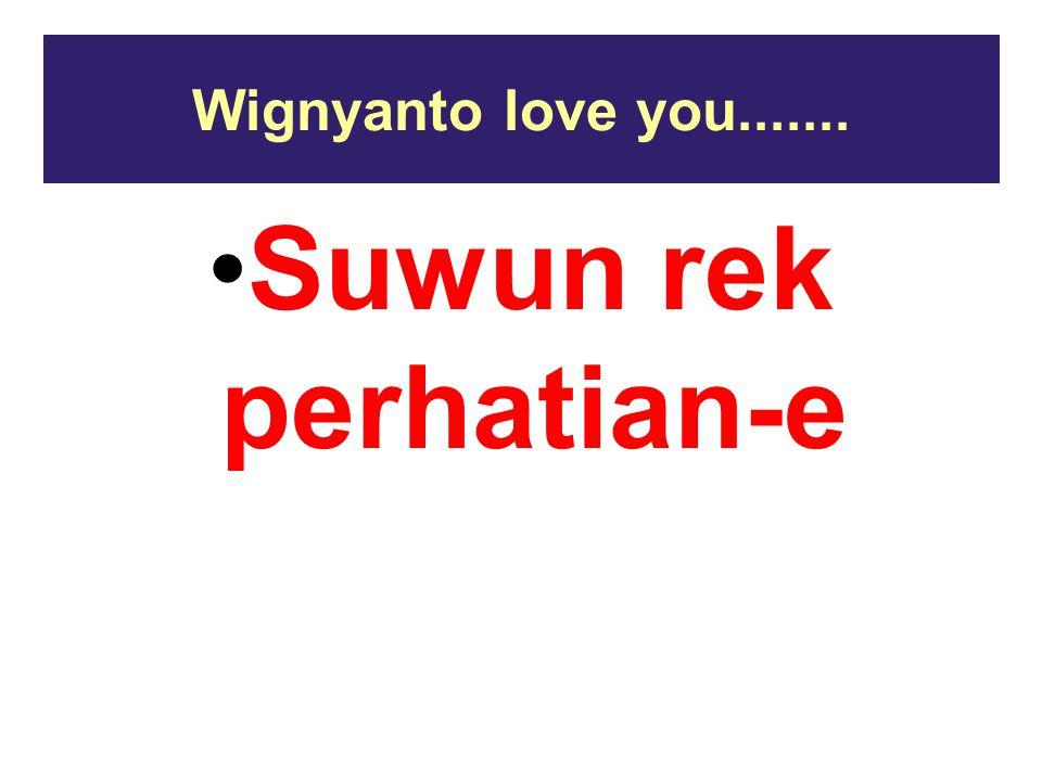 Wignyanto love you....... Suwun rek perhatian-e