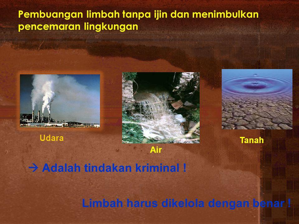 Pembuangan limbah tanpa ijin dan menimbulkan pencemaran lingkungan Tanah Air Udara  Adalah tindakan kriminal ! Limbah harus dikelola dengan benar !