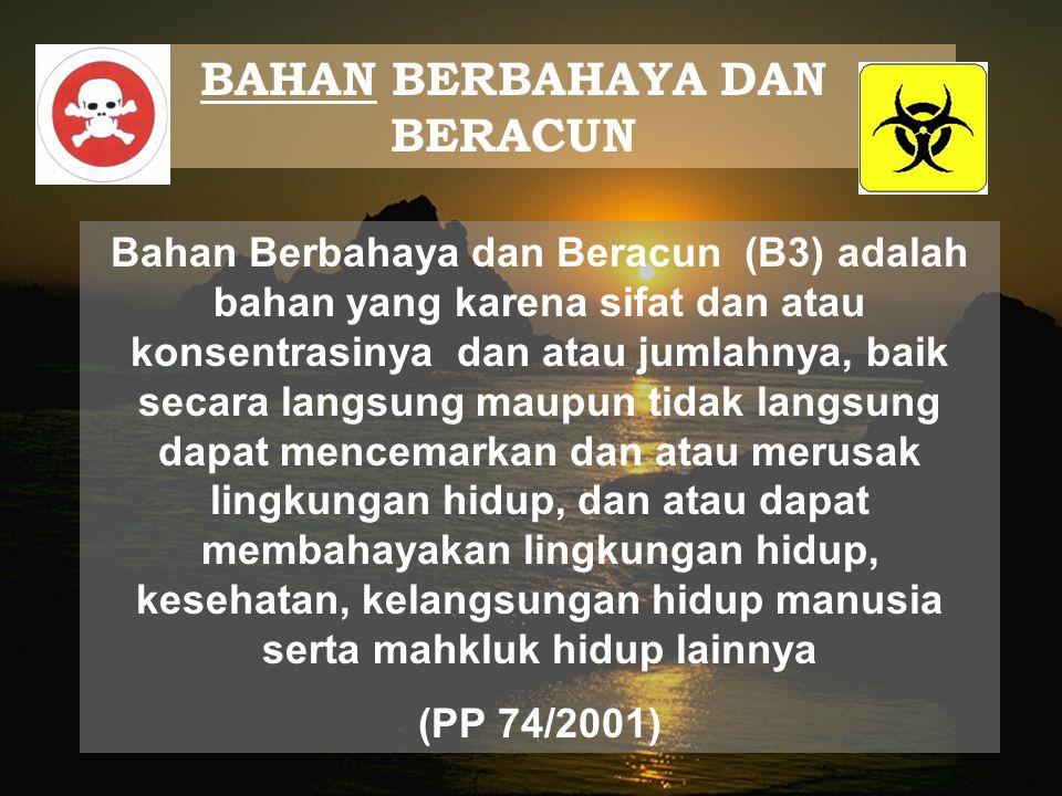 BAHAN BERBAHAYA DAN BERACUN Bahan Berbahaya dan Beracun (B3) adalah bahan yang karena sifat dan atau konsentrasinya dan atau jumlahnya, baik secara la