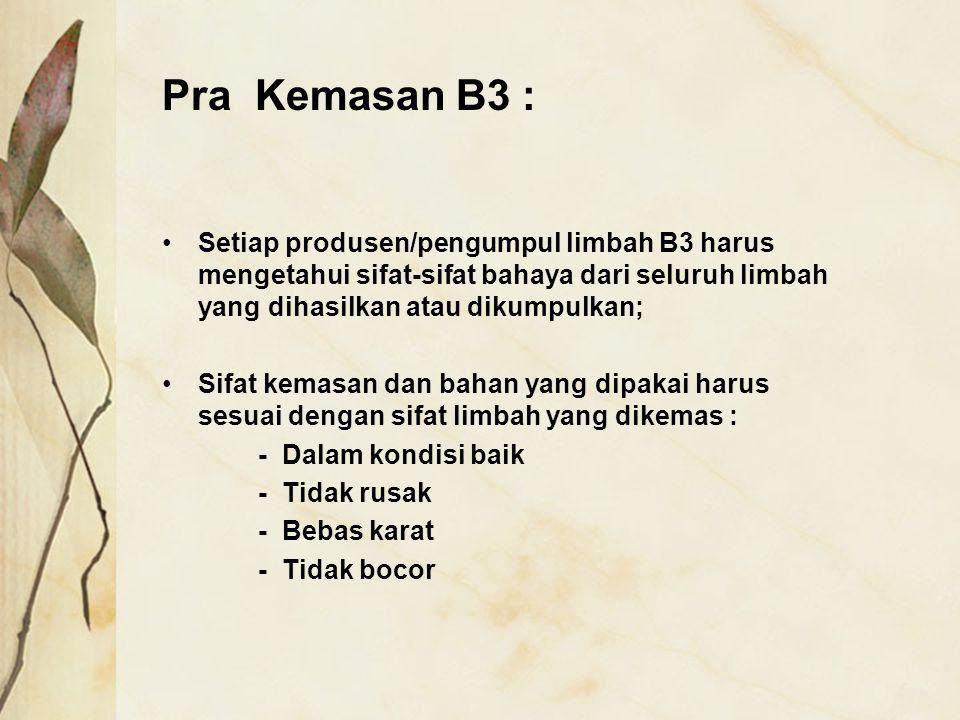 Pra Kemasan B3 : Setiap produsen/pengumpul limbah B3 harus mengetahui sifat-sifat bahaya dari seluruh limbah yang dihasilkan atau dikumpulkan; Sifat k