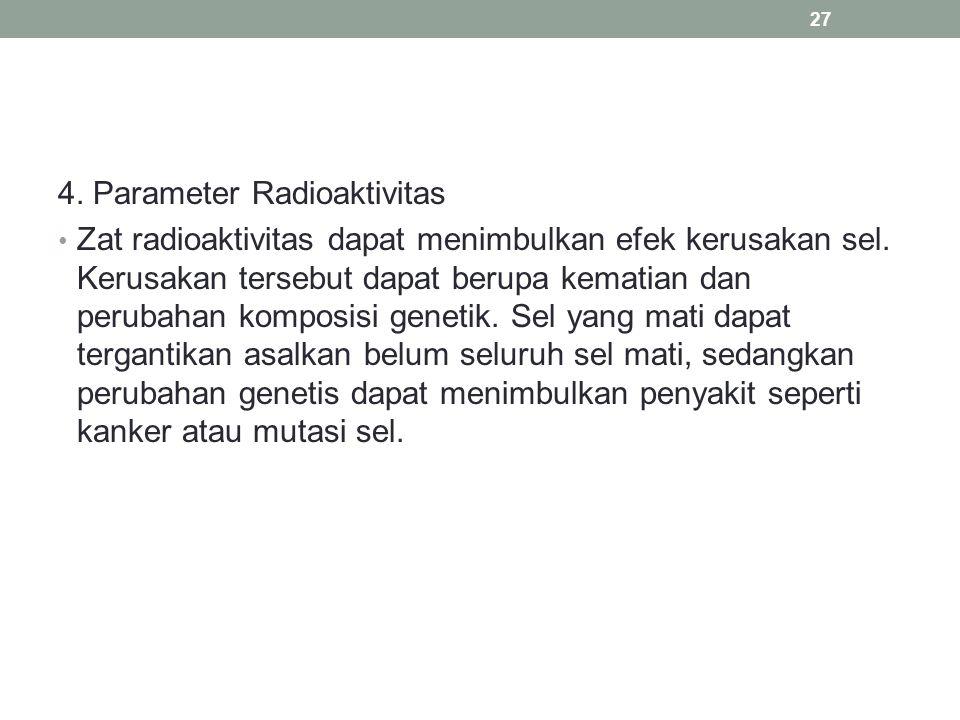 4. Parameter Radioaktivitas Zat radioaktivitas dapat menimbulkan efek kerusakan sel. Kerusakan tersebut dapat berupa kematian dan perubahan komposisi