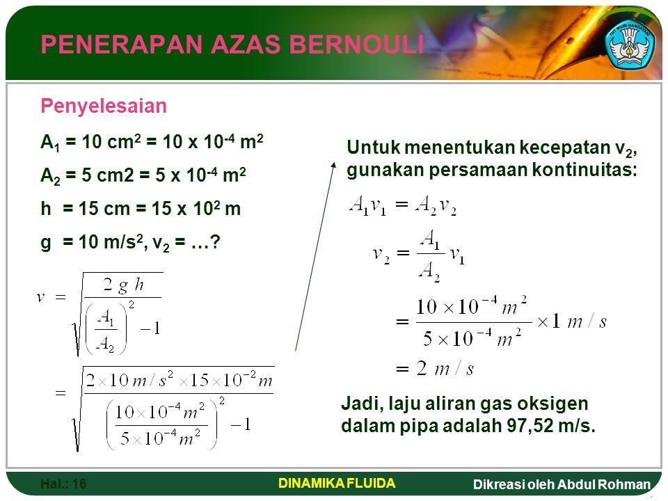 Dikreasi oleh Abdul Rohman Hal.: 16 DINAMIKA FLUIDA PENERAPAN AZAS BERNOULI Penyelesaian A 1 = 10 cm 2 = 10 x 10 -4 m 2 A 2 = 5 cm2 = 5 x 10 -4 m 2 h