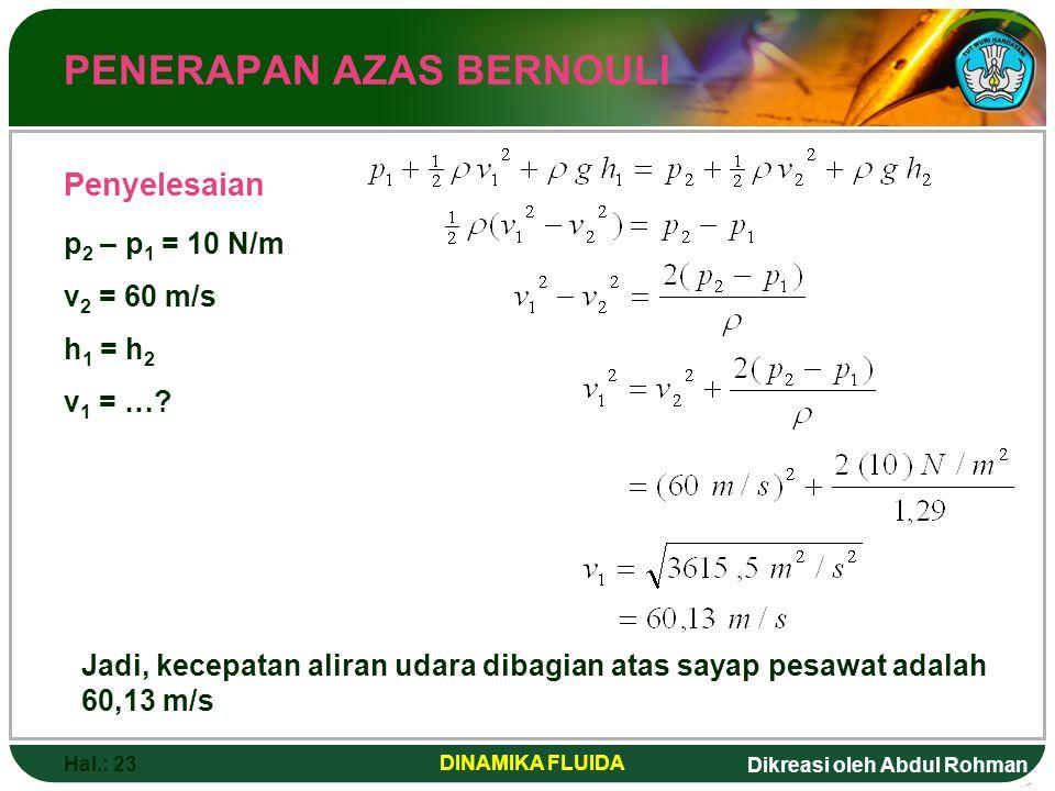 Dikreasi oleh Abdul Rohman Hal.: 23 DINAMIKA FLUIDA PENERAPAN AZAS BERNOULI Penyelesaian p 2 – p 1 = 10 N/m v 2 = 60 m/s h 1 = h 2 v 1 = …? Jadi, kece