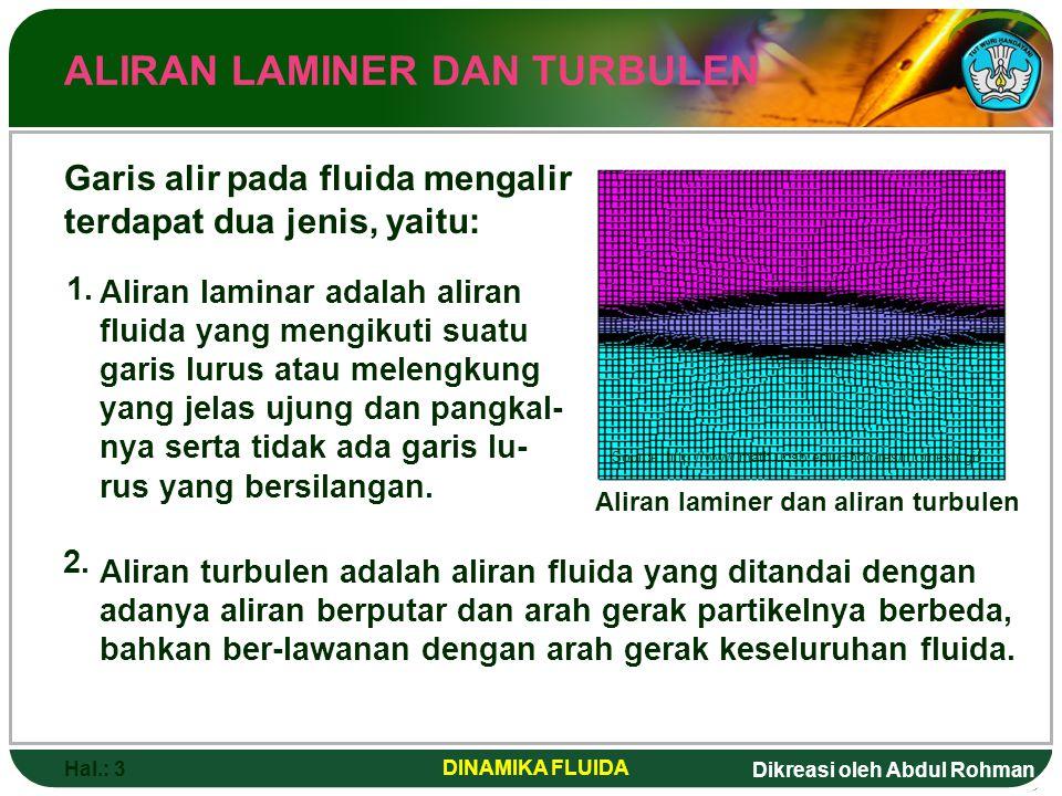 Dikreasi oleh Abdul Rohman Hal.: 3 DINAMIKA FLUIDA ALIRAN LAMINER DAN TURBULEN Garis alir pada fluida mengalir terdapat dua jenis, yaitu: Aliran lamin