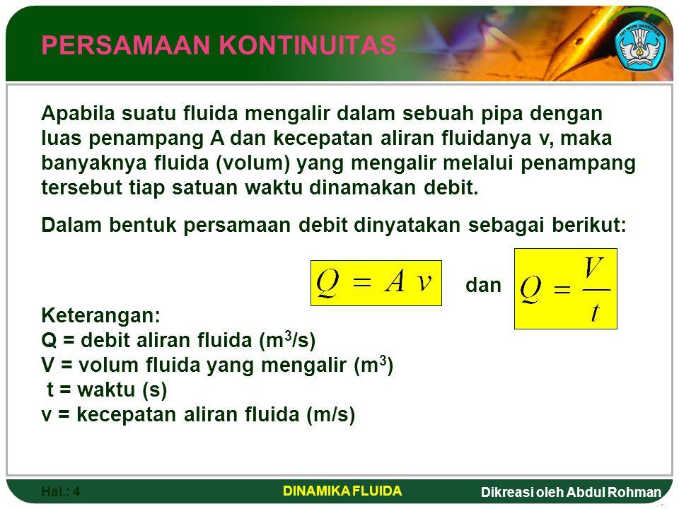 Dikreasi oleh Abdul Rohman Hal.: 4 DINAMIKA FLUIDA PERSAMAAN KONTINUITAS Apabila suatu fluida mengalir dalam sebuah pipa dengan luas penampang A dan k