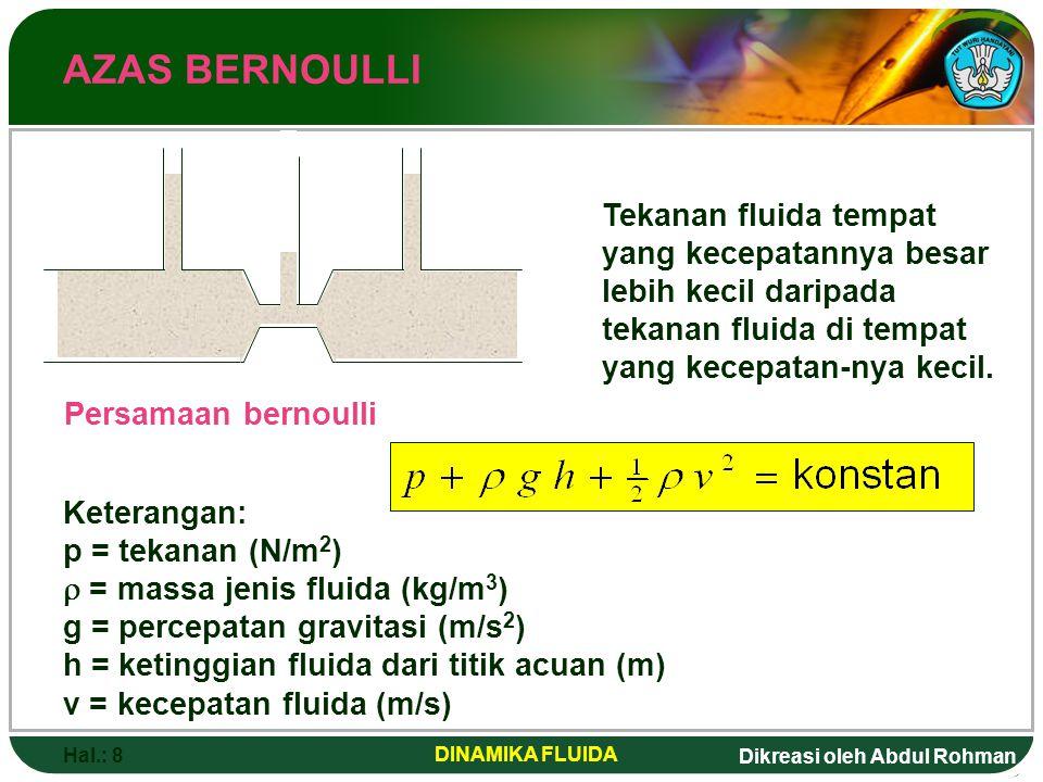 Dikreasi oleh Abdul Rohman Hal.: 8 DINAMIKA FLUIDA AZAS BERNOULLI Tekanan fluida tempat yang kecepatannya besar lebih kecil daripada tekanan fluida di