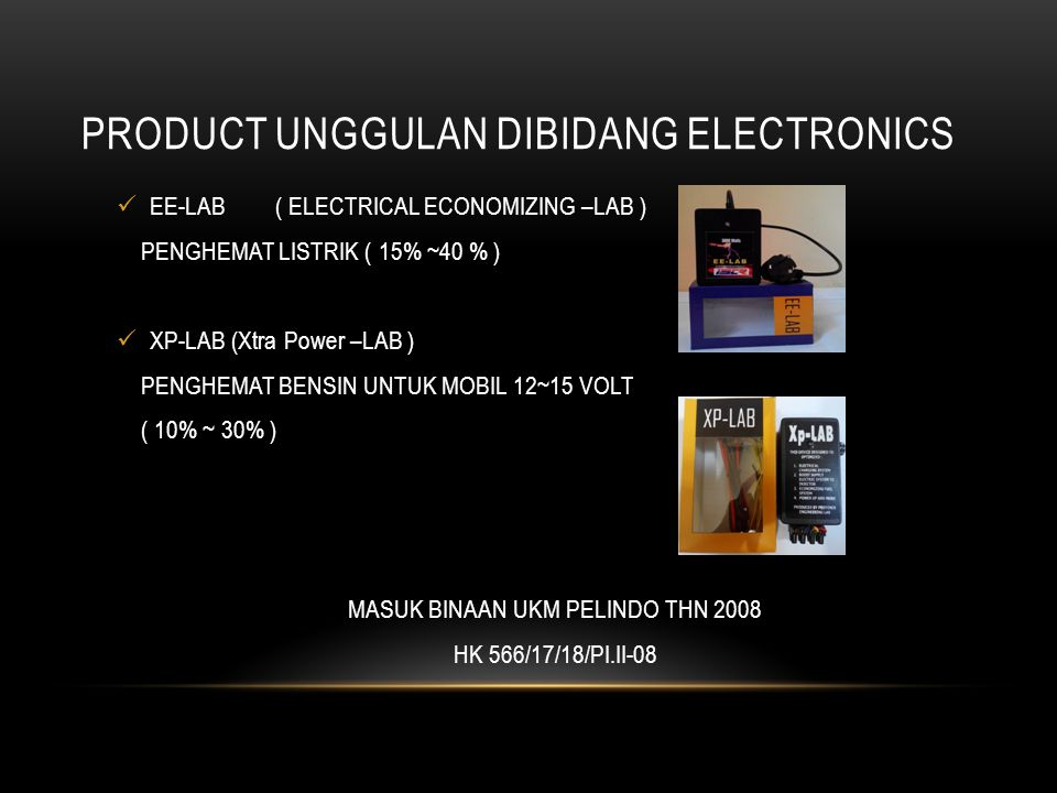 PRODUCT UNGGULAN DIBIDANG ELECTRONICS EE-LAB( ELECTRICAL ECONOMIZING –LAB ) PENGHEMAT LISTRIK ( 15% ~40 % ) XP-LAB (Xtra Power –LAB ) PENGHEMAT BENSIN UNTUK MOBIL 12~15 VOLT ( 10% ~ 30% ) MASUK BINAAN UKM PELINDO THN 2008 HK 566/17/18/PI.II-08