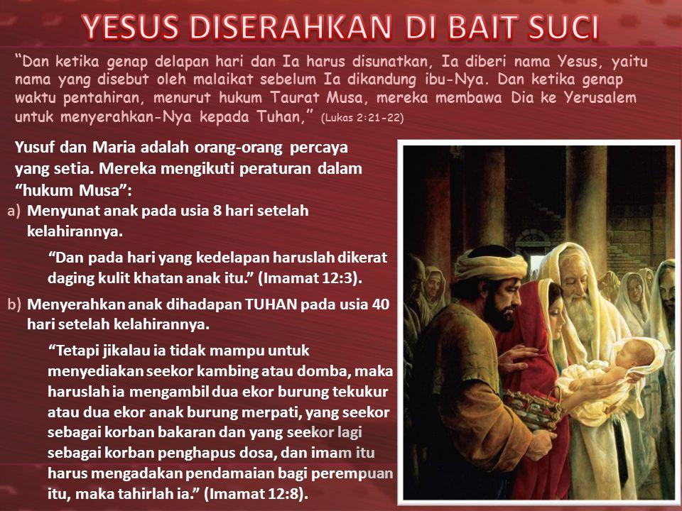 """"""" Dan ketika genap delapan hari dan Ia harus disunatkan, Ia diberi nama Yesus, yaitu nama yang disebut oleh malaikat sebelum Ia dikandung ibu-Nya. Dan"""