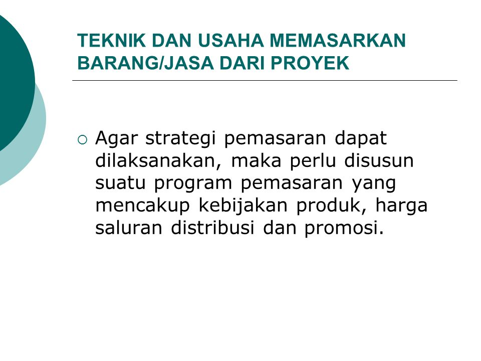 TEKNIK DAN USAHA MEMASARKAN BARANG/JASA DARI PROYEK  Agar strategi pemasaran dapat dilaksanakan, maka perlu disusun suatu program pemasaran yang menc