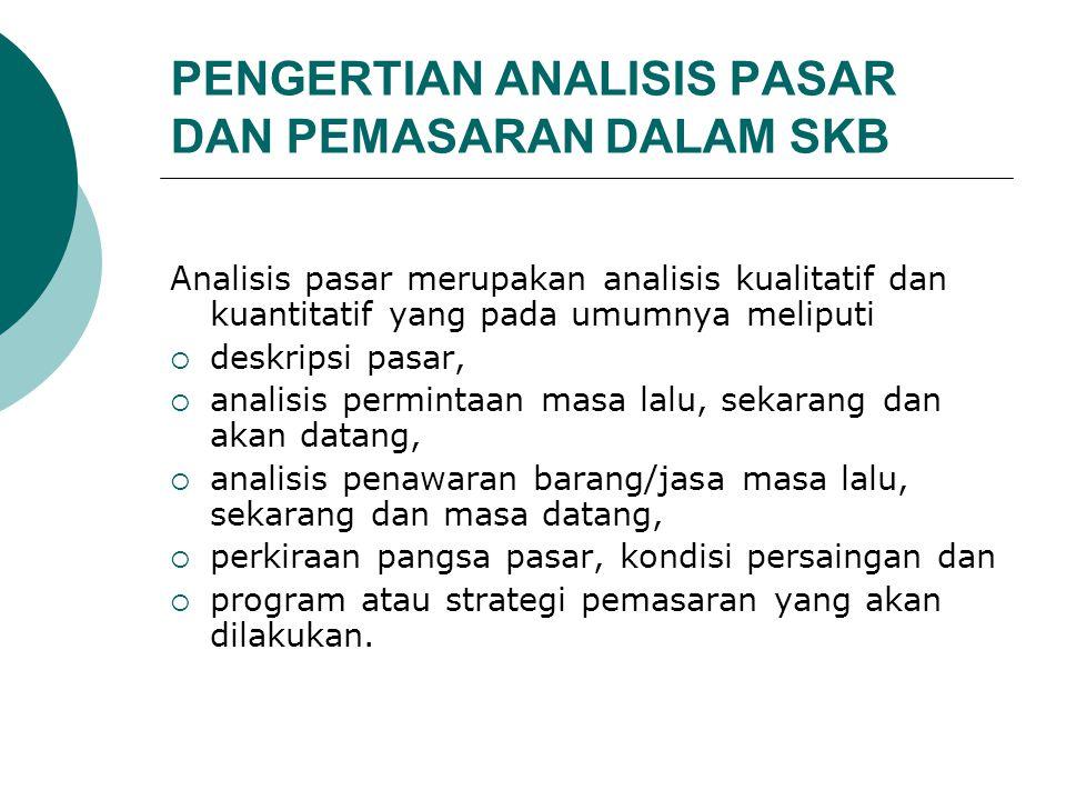 PENGERTIAN ANALISIS PASAR DAN PEMASARAN DALAM SKB Analisis pasar merupakan analisis kualitatif dan kuantitatif yang pada umumnya meliputi  deskripsi