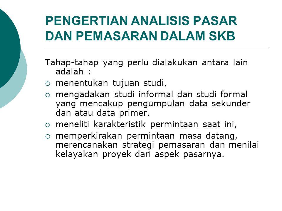 PENGERTIAN ANALISIS PASAR DAN PEMASARAN DALAM SKB Tahap-tahap yang perlu dialakukan antara lain adalah :  menentukan tujuan studi,  mengadakan studi