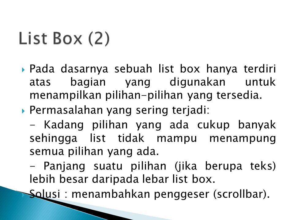  Pada dasarnya sebuah list box hanya terdiri atas bagian yang digunakan untuk menampilkan pilihan-pilihan yang tersedia.  Permasalahan yang sering t