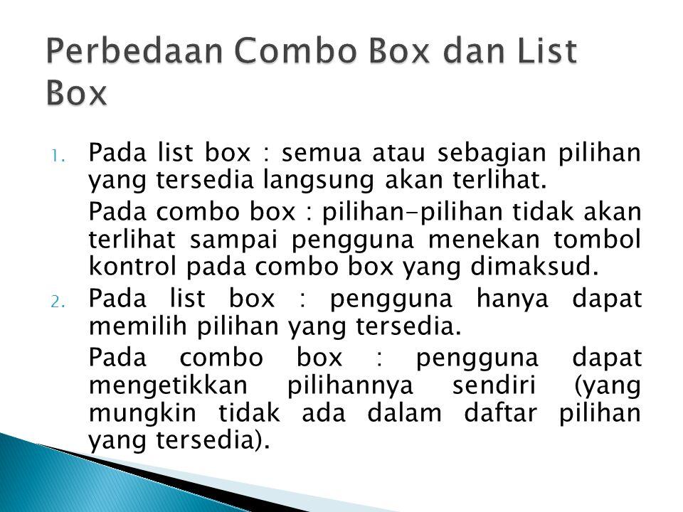 1. Pada list box : semua atau sebagian pilihan yang tersedia langsung akan terlihat. Pada combo box : pilihan-pilihan tidak akan terlihat sampai pengg