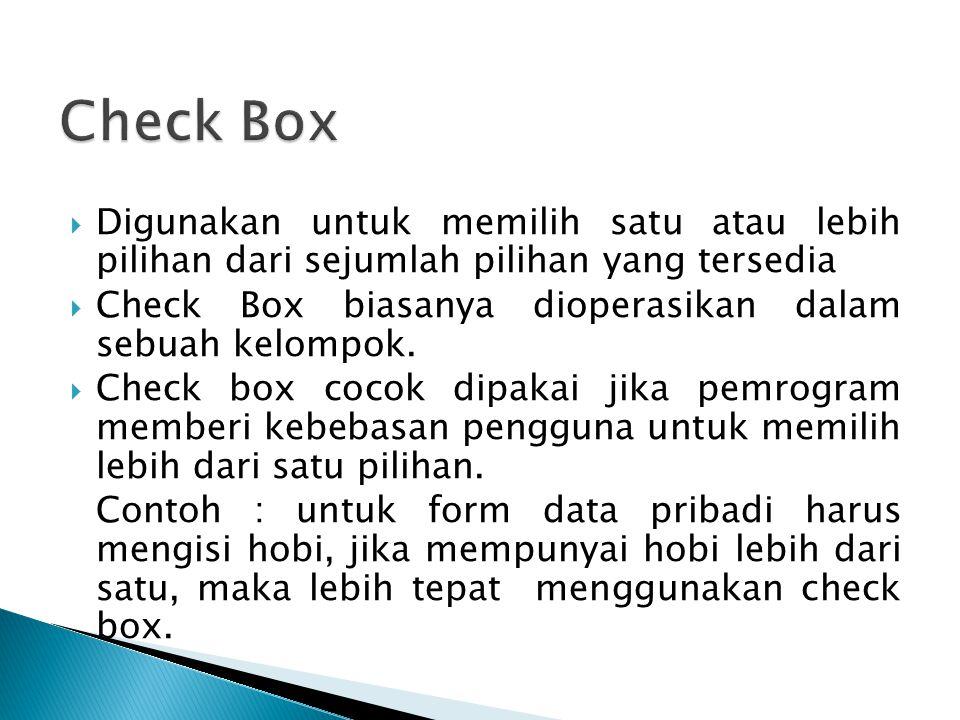  Digunakan untuk memilih satu atau lebih pilihan dari sejumlah pilihan yang tersedia  Check Box biasanya dioperasikan dalam sebuah kelompok.  Check