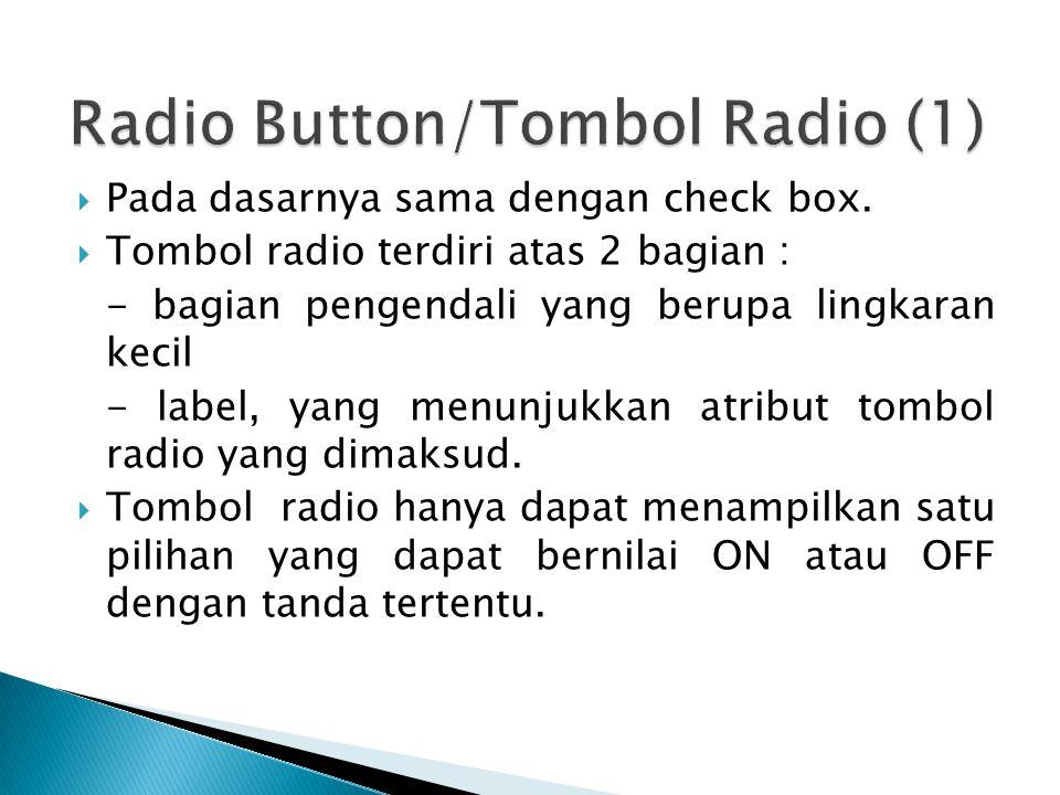  Pada dasarnya sama dengan check box.  Tombol radio terdiri atas 2 bagian : - bagian pengendali yang berupa lingkaran kecil - label, yang menunjukka