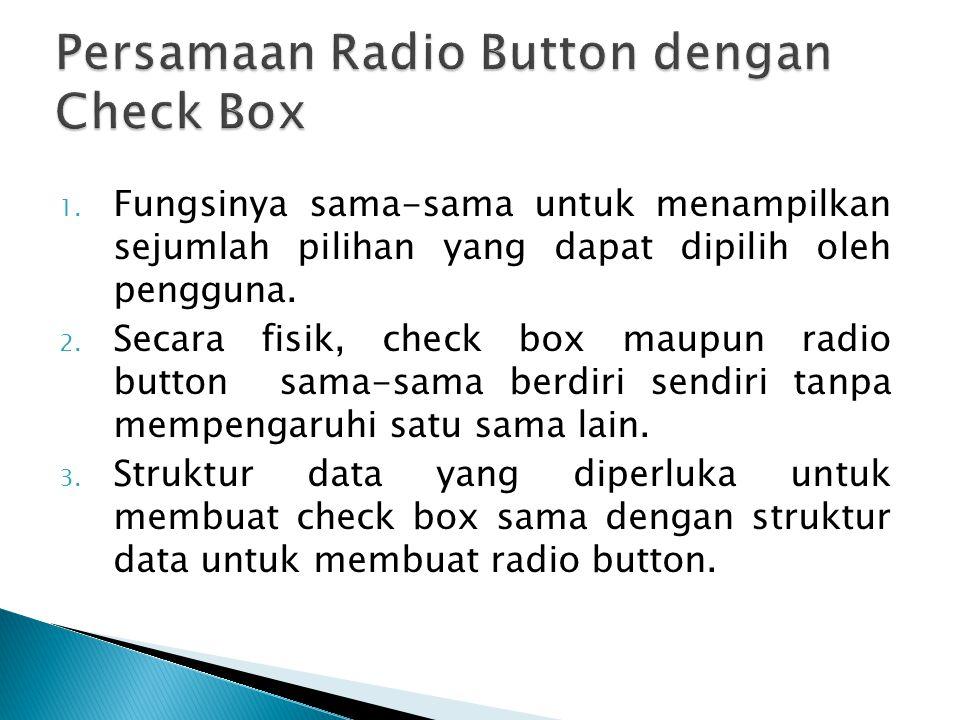 1. Fungsinya sama-sama untuk menampilkan sejumlah pilihan yang dapat dipilih oleh pengguna. 2. Secara fisik, check box maupun radio button sama-sama b