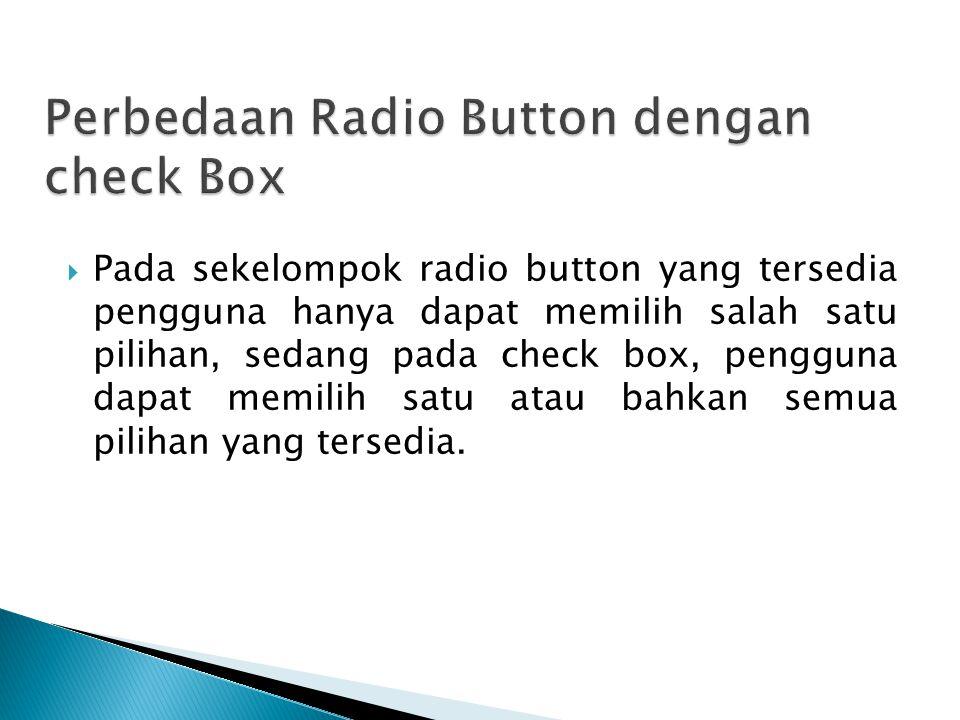 Pada sekelompok radio button yang tersedia pengguna hanya dapat memilih salah satu pilihan, sedang pada check box, pengguna dapat memilih satu atau