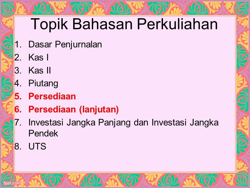 Topik Bahasan Perkuliahan 1.Dasar Penjurnalan 2.Kas I 3.Kas II 4.Piutang 5.Persediaan 6.Persediaan (lanjutan) 7.Investasi Jangka Panjang dan Investasi Jangka Pendek 8.UTS