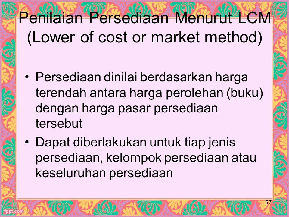 Penilaian Persediaan Menurut LCM (Lower of cost or market method) Persediaan dinilai berdasarkan harga terendah antara harga perolehan (buku) dengan harga pasar persediaan tersebut Dapat diberlakukan untuk tiap jenis persediaan, kelompok persediaan atau keseluruhan persediaan 57