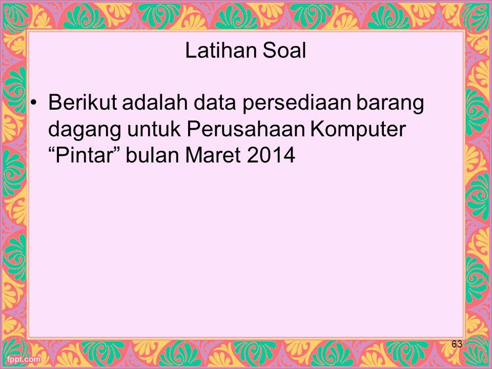 Latihan Soal Berikut adalah data persediaan barang dagang untuk Perusahaan Komputer Pintar bulan Maret 2014 63