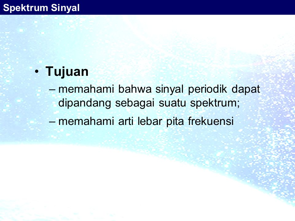 Tujuan –memahami bahwa sinyal periodik dapat dipandang sebagai suatu spektrum; –memahami arti lebar pita frekuensi Spektrum Sinyal