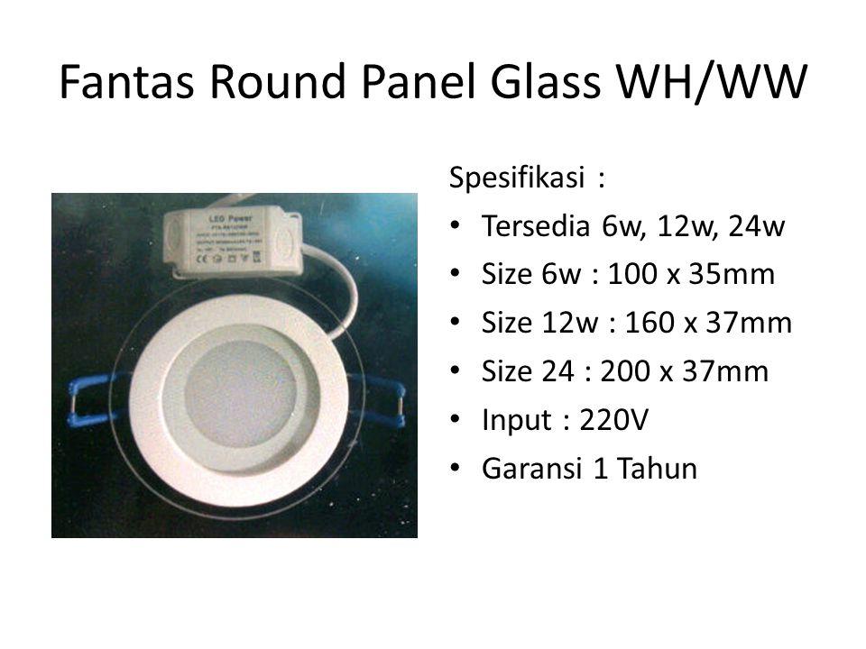 Fantas Round Panel Glass WH/WW Spesifikasi : Tersedia 6w, 12w, 24w Size 6w : 100 x 35mm Size 12w : 160 x 37mm Size 24 : 200 x 37mm Input : 220V Garans