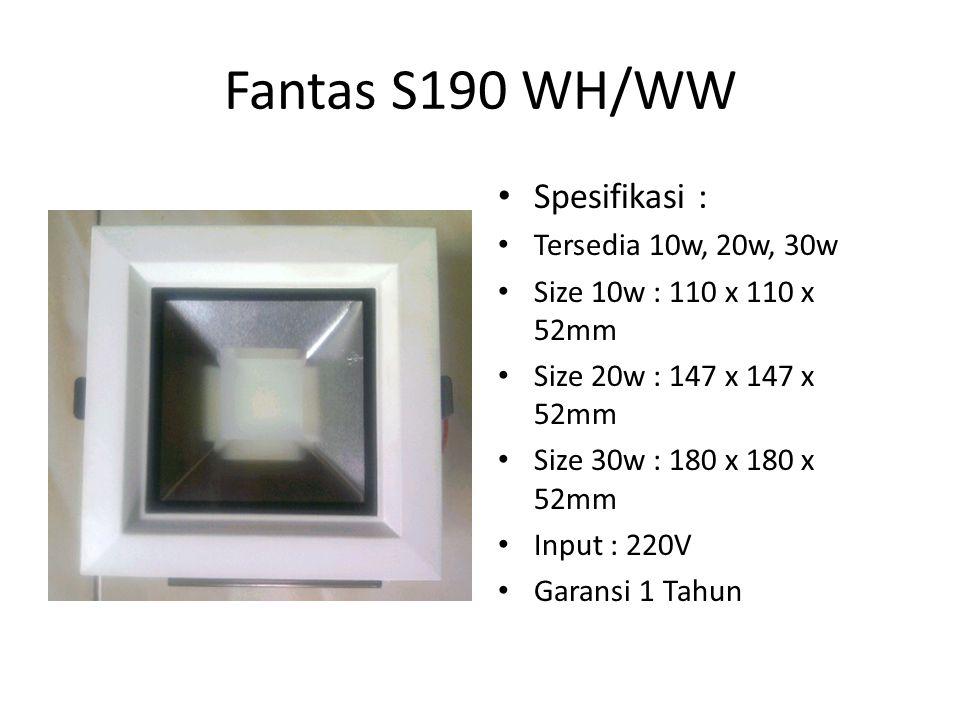 Fantas S190 WH/WW Spesifikasi : Tersedia 10w, 20w, 30w Size 10w : 110 x 110 x 52mm Size 20w : 147 x 147 x 52mm Size 30w : 180 x 180 x 52mm Input : 220