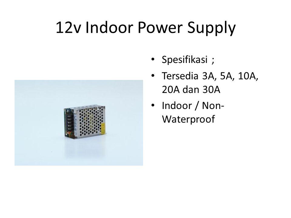 12v Indoor Power Supply Spesifikasi ; Tersedia 3A, 5A, 10A, 20A dan 30A Indoor / Non- Waterproof