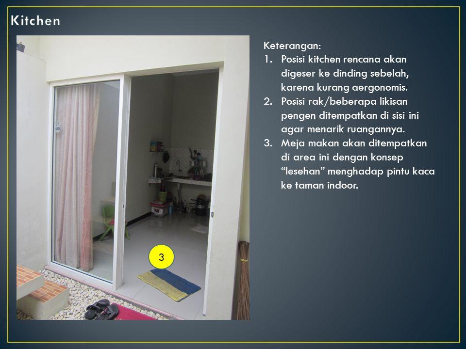 3 Keterangan: 1.Posisi kitchen rencana akan digeser ke dinding sebelah, karena kurang aergonomis.